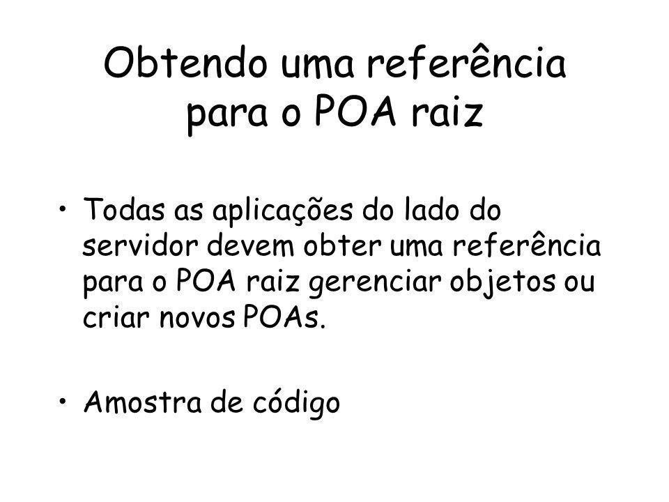 Obtendo uma referência para o POA raiz Todas as aplicações do lado do servidor devem obter uma referência para o POA raiz gerenciar objetos ou criar novos POAs.
