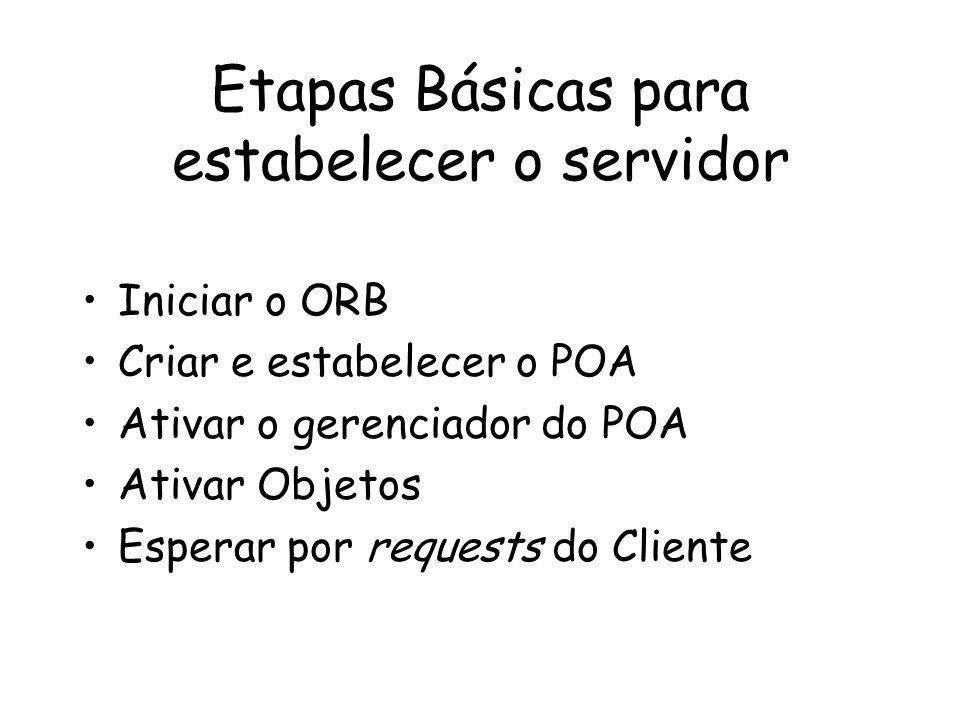 Etapas Básicas para estabelecer o servidor Iniciar o ORB Criar e estabelecer o POA Ativar o gerenciador do POA Ativar Objetos Esperar por requests do Cliente