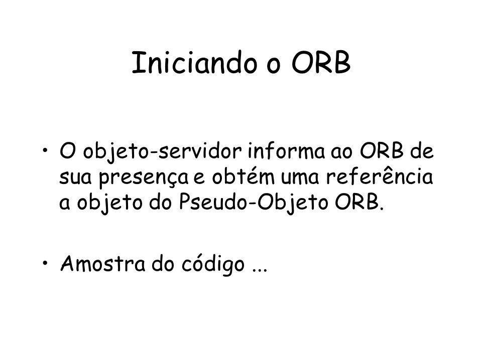 Iniciando o ORB O objeto-servidor informa ao ORB de sua presença e obtém uma referência a objeto do Pseudo-Objeto ORB.