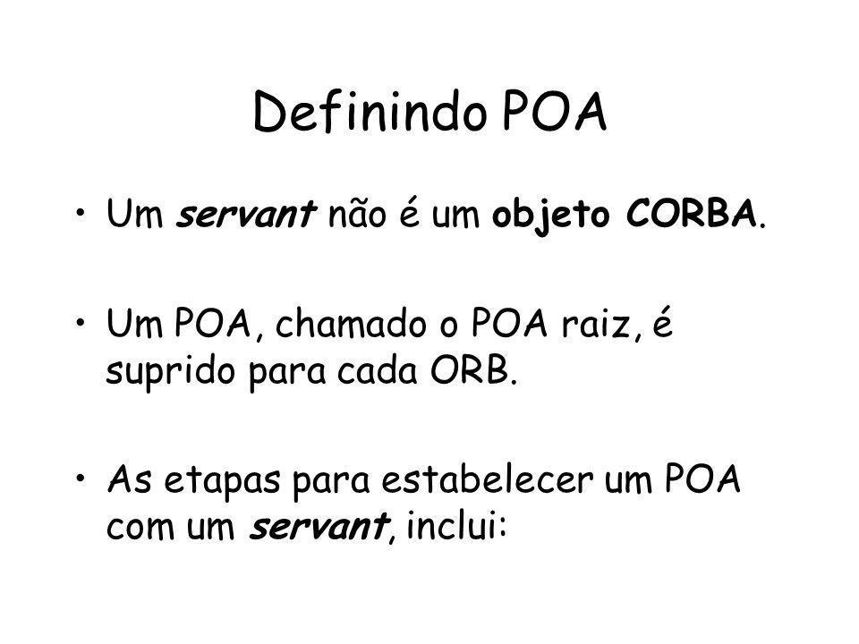 Definindo POA Um servant não é um objeto CORBA.