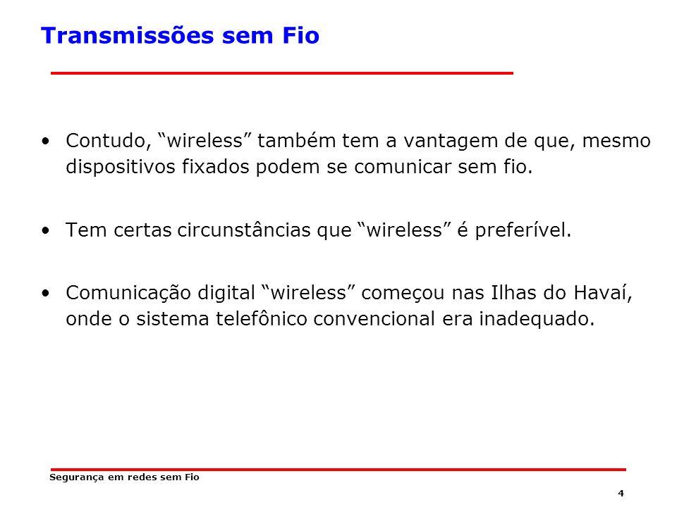24 Segurança em redes sem Fio Bandas de Radiofreqüência públicas A pelo menos três diferentes segmentos de radiofreqüência que podem ser usados sem a necessidade de obter licença da agencia reguladora governamental (no caso do Brasil ANATEL).