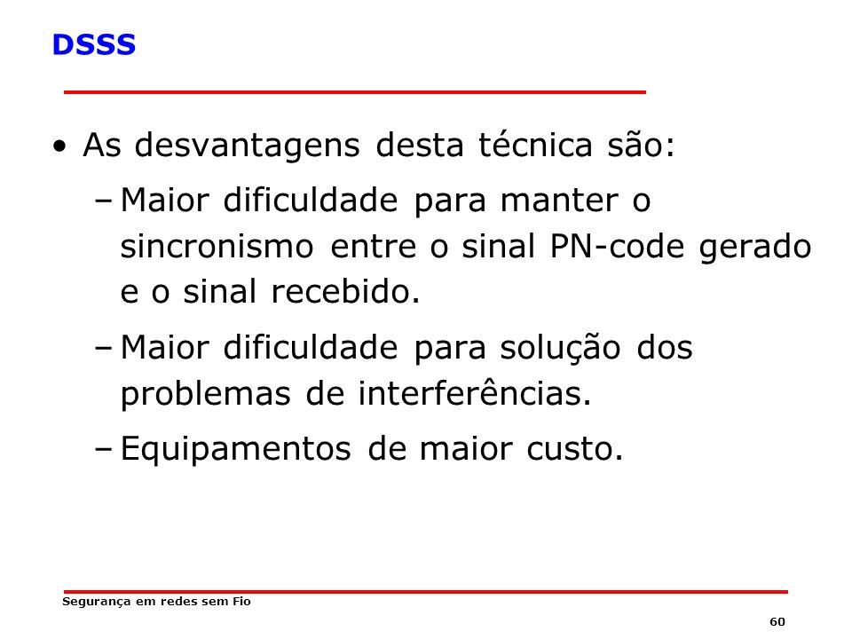 59 Segurança em redes sem Fio DSSS As vantagens desta técnica são: –O circuito gerador de freqüência (sintetizador) é mais simples, pois não tem necessidade de trocar de freqüência constantemente.