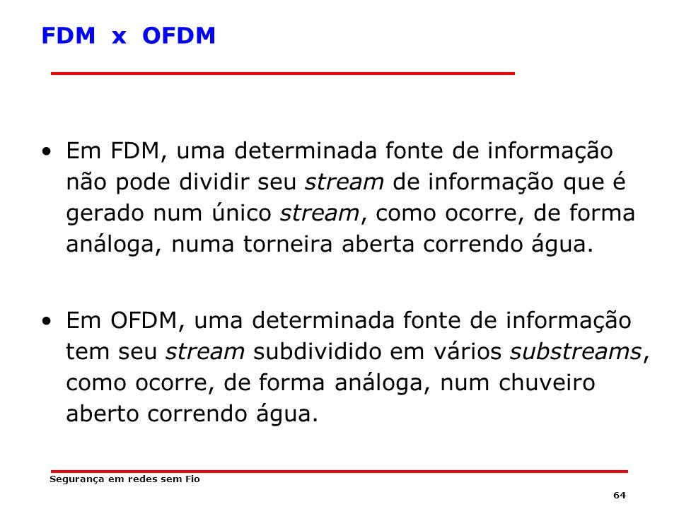 63 OFDM Os sinais nas portadoras diferentes são sub-sinais em sub-portadoras de um único sinal gerado por uma única fonte de informação.