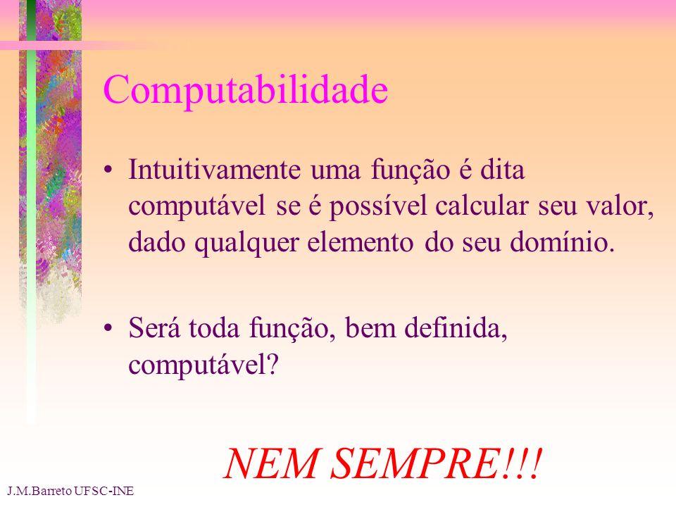 J.M.Barreto UFSC-INE Computabilidade Intuitivamente uma função é dita computável se é possível calcular seu valor, dado qualquer elemento do seu domínio.