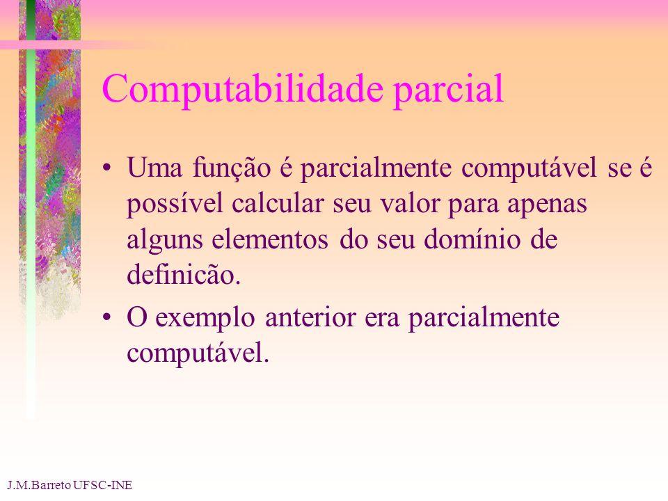 J.M.Barreto UFSC-INE Computabilidade parcial Uma função é parcialmente computável se é possível calcular seu valor para apenas alguns elementos do seu domínio de definicão.
