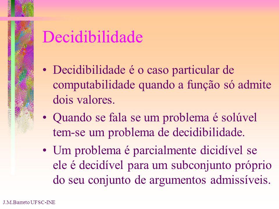 J.M.Barreto UFSC-INE Decidibilidade Decidibilidade é o caso particular de computabilidade quando a função só admite dois valores.