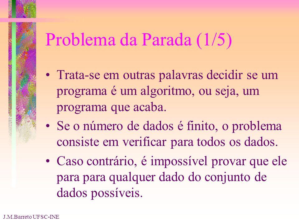 J.M.Barreto UFSC-INE Problema da Parada (1/5) Trata-se em outras palavras decidir se um programa é um algoritmo, ou seja, um programa que acaba.