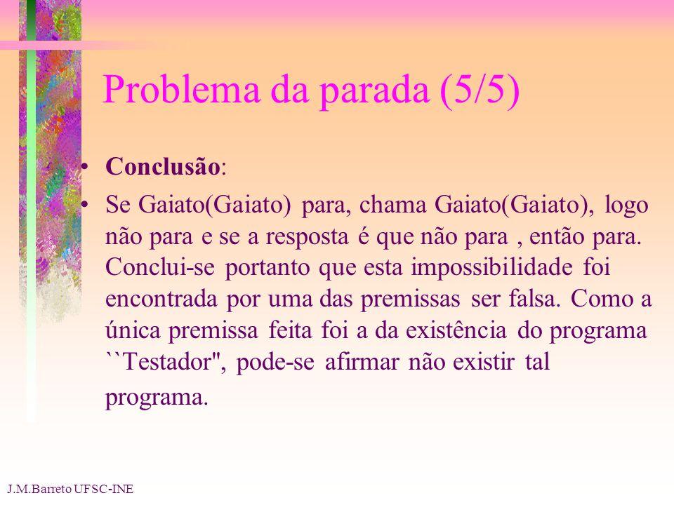 J.M.Barreto UFSC-INE Problema da parada (5/5) Conclusão: Se Gaiato(Gaiato) para, chama Gaiato(Gaiato), logo não para e se a resposta é que não para, então para.