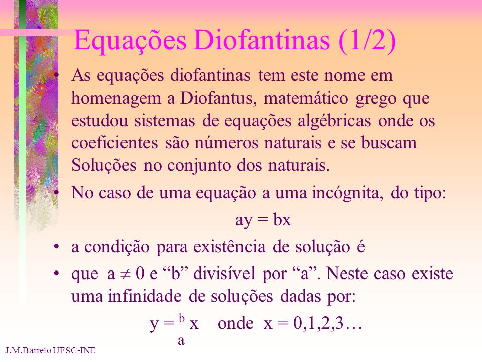 J.M.Barreto UFSC-INE Equações Diofantinas (1/2) As equações diofantinas tem este nome em homenagem a Diofantus, matemático grego que estudou sistemas de equações algébricas onde os coeficientes são números naturais e se buscam Soluções no conjunto dos naturais.
