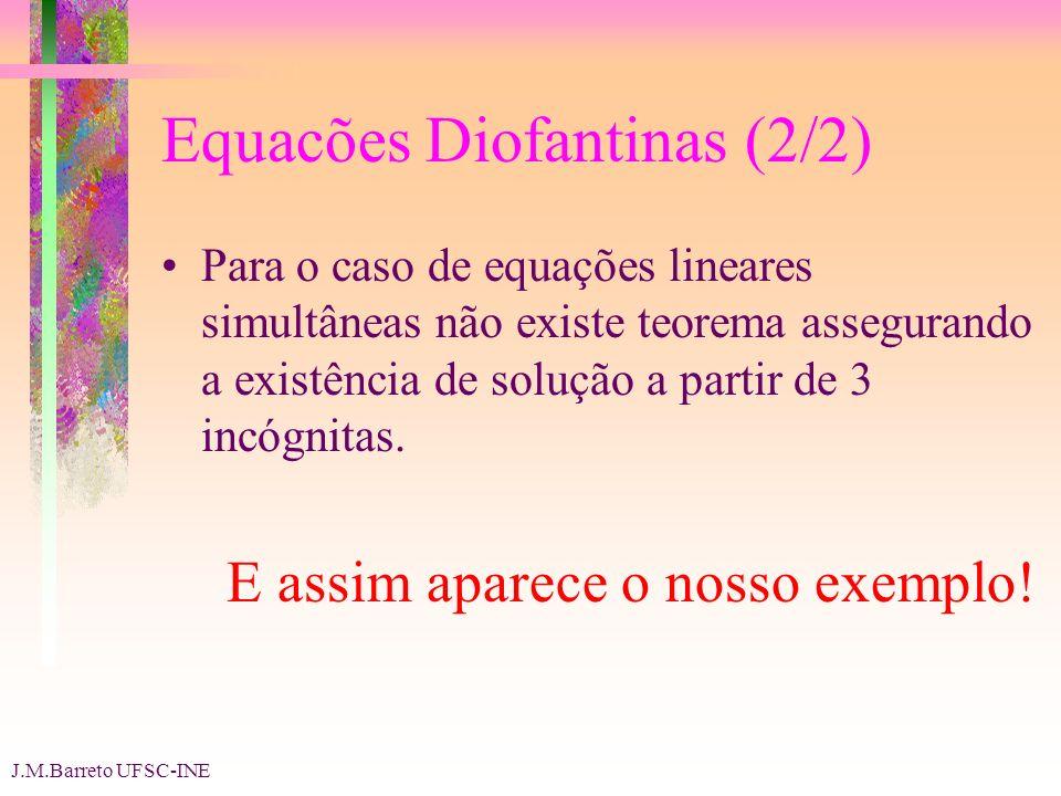 J.M.Barreto UFSC-INE Equacões Diofantinas (2/2) Para o caso de equações lineares simultâneas não existe teorema assegurando a existência de solução a partir de 3 incógnitas.