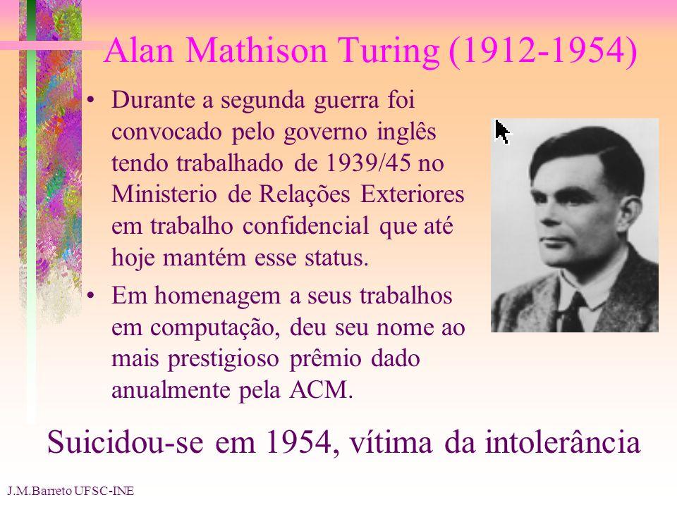 J.M.Barreto UFSC-INE Alan Mathison Turing (1912-1954) Durante a segunda guerra foi convocado pelo governo inglês tendo trabalhado de 1939/45 no Ministerio de Relações Exteriores em trabalho confidencial que até hoje mantém esse status.
