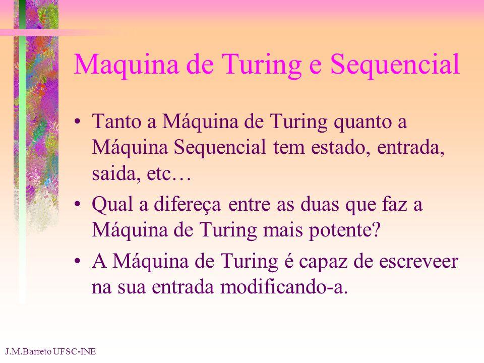 J.M.Barreto UFSC-INE Maquina de Turing e Sequencial Tanto a Máquina de Turing quanto a Máquina Sequencial tem estado, entrada, saida, etc… Qual a difereça entre as duas que faz a Máquina de Turing mais potente.