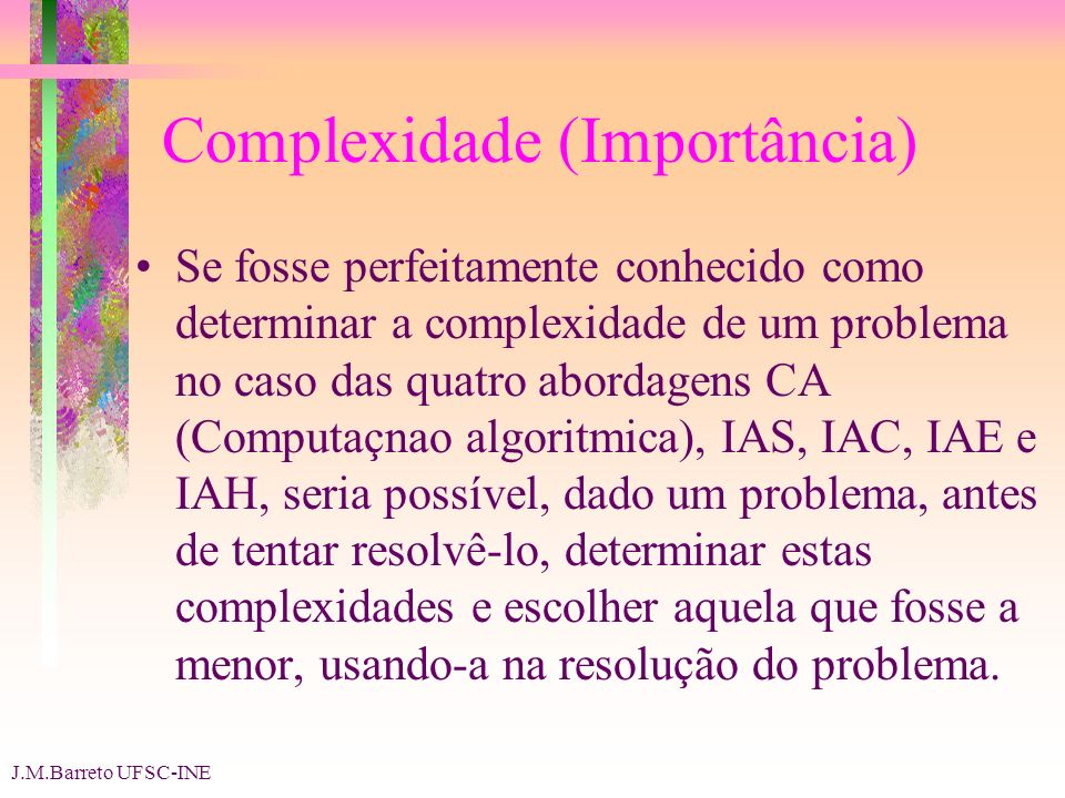 J.M.Barreto UFSC-INE Complexidade (Importância) Se fosse perfeitamente conhecido como determinar a complexidade de um problema no caso das quatro abordagens CA (Computaçnao algoritmica), IAS, IAC, IAE e IAH, seria possível, dado um problema, antes de tentar resolvê-lo, determinar estas complexidades e escolher aquela que fosse a menor, usando-a na resolução do problema.