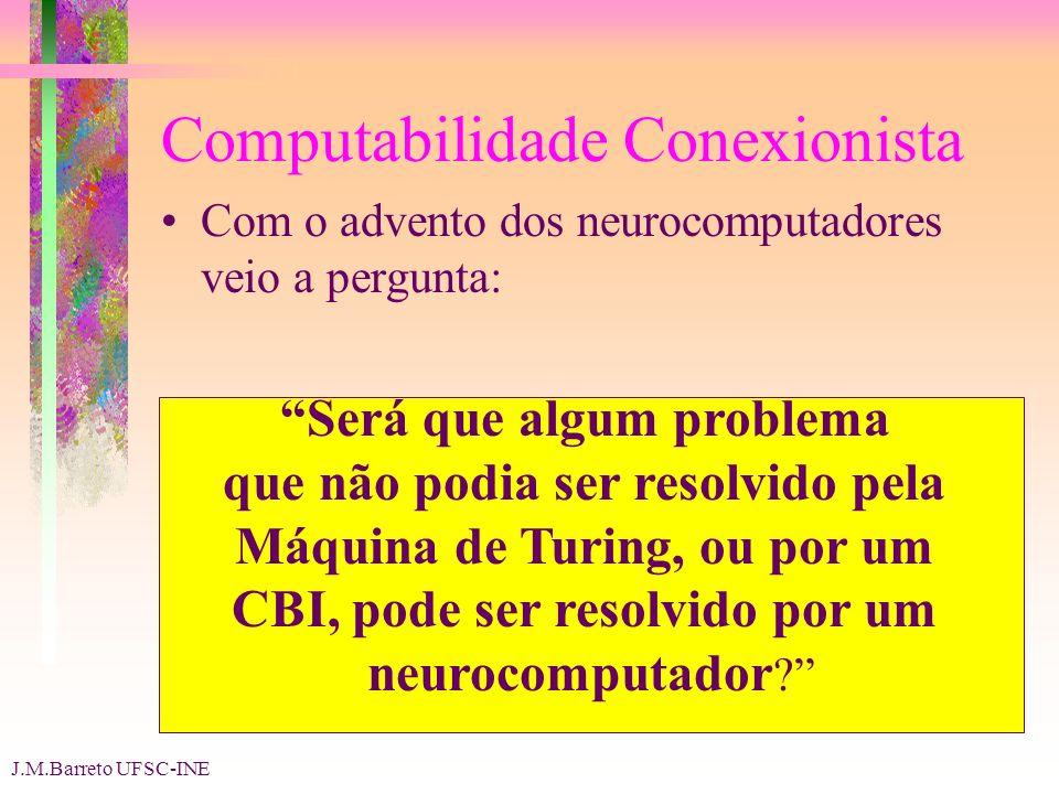 J.M.Barreto UFSC-INE Computabilidade Conexionista Com o advento dos neurocomputadores veio a pergunta: Será que algum problema que não podia ser resolvido pela Máquina de Turing, ou por um CBI, pode ser resolvido por um neurocomputador