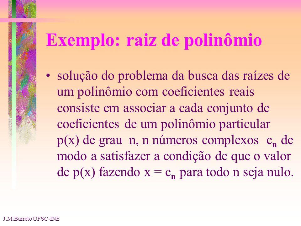 J.M.Barreto UFSC-INE Exemplo: raiz de polinômio solução do problema da busca das raízes de um polinômio com coeficientes reais consiste em associar a cada conjunto de coeficientes de um polinômio particular p(x) de grau n, n números complexos c n de modo a satisfazer a condição de que o valor de p(x) fazendo x = c n para todo n seja nulo.