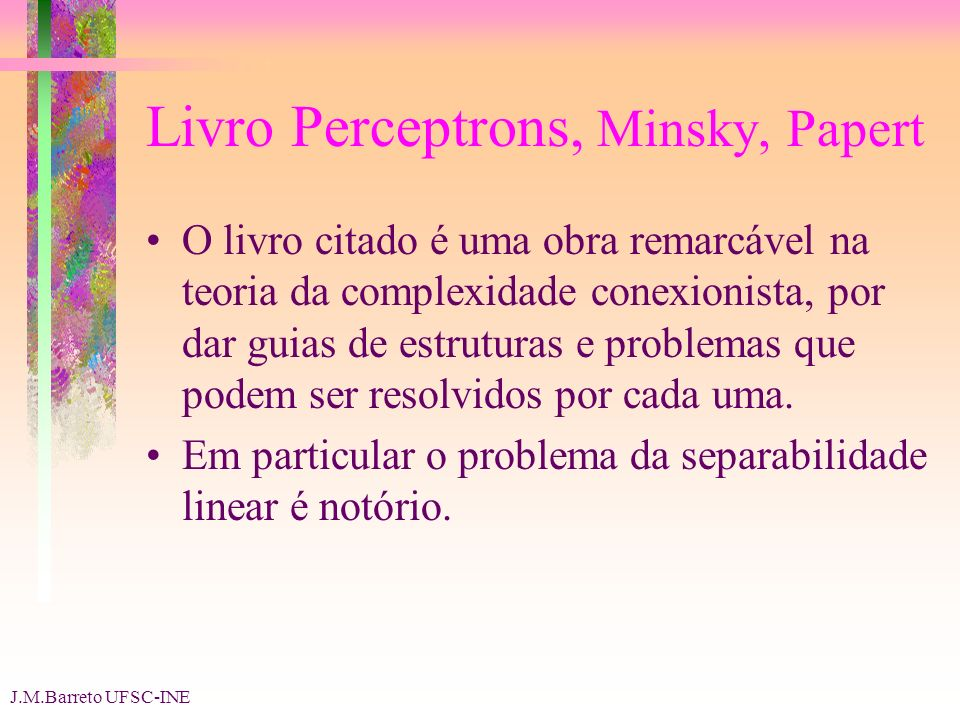 J.M.Barreto UFSC-INE Livro Perceptrons, Minsky, Papert O livro citado é uma obra remarcável na teoria da complexidade conexionista, por dar guias de estruturas e problemas que podem ser resolvidos por cada uma.