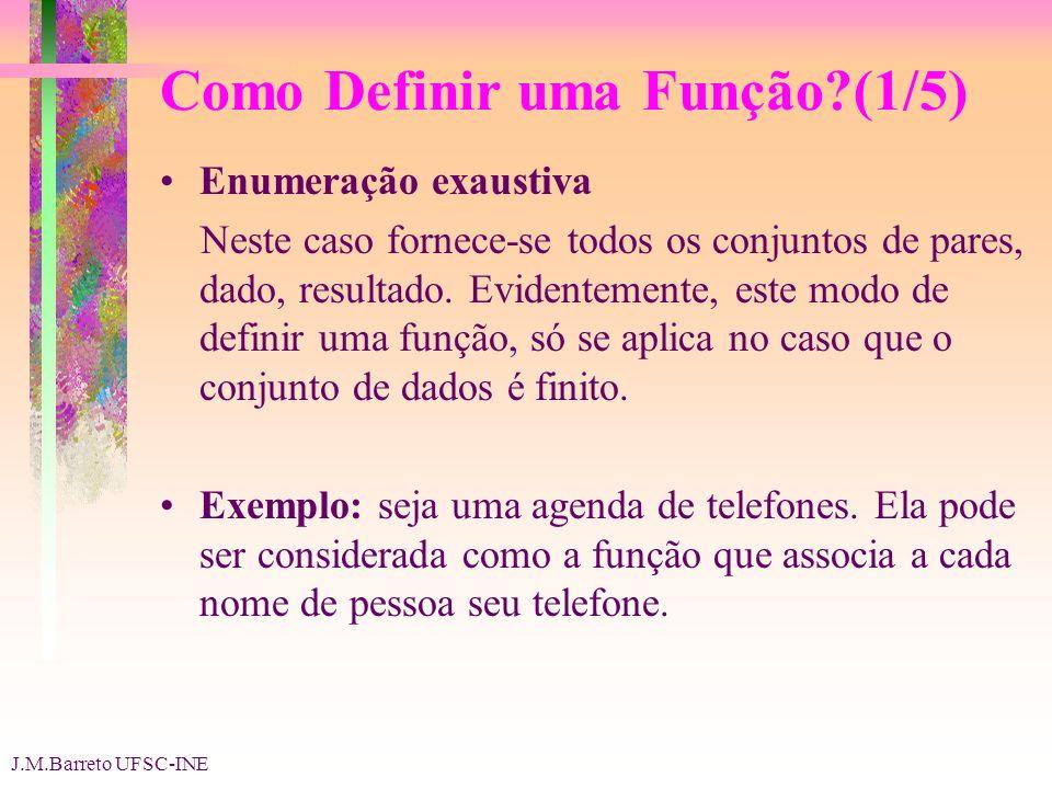 J.M.Barreto UFSC-INE Como Definir uma Função (1/5) Enumeração exaustiva Neste caso fornece-se todos os conjuntos de pares, dado, resultado.