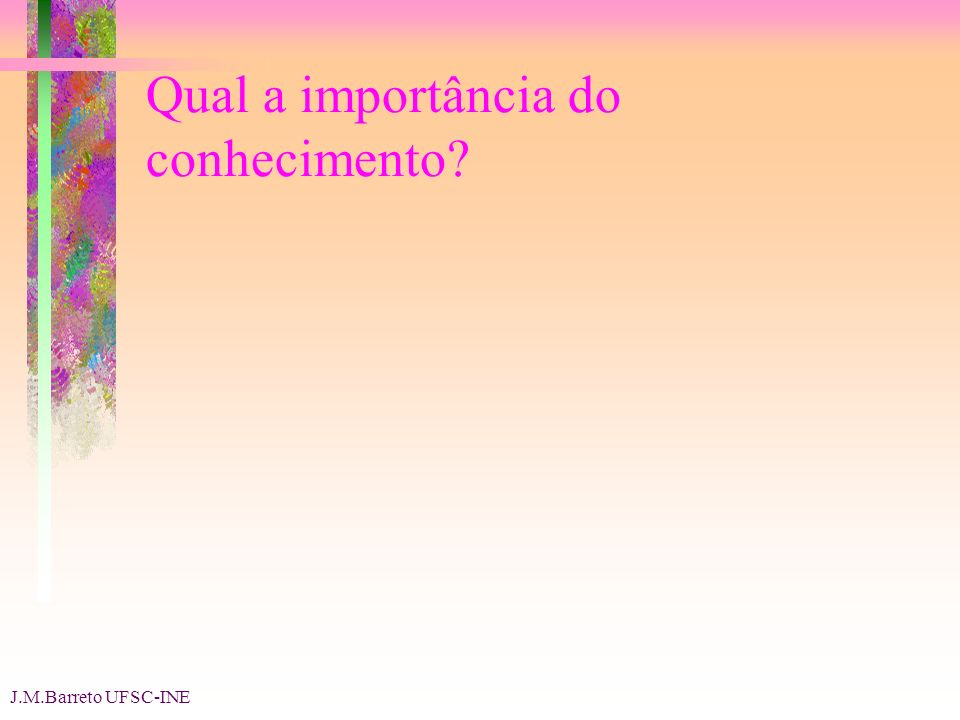 J.M.Barreto UFSC-INE Qual a importância do conhecimento
