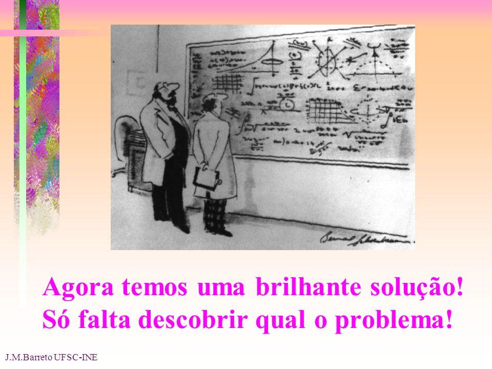 J.M.Barreto UFSC-INE Agora temos uma brilhante solução! Só falta descobrir qual o problema!