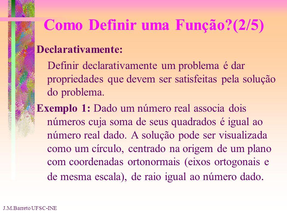 J.M.Barreto UFSC-INE Como Definir uma Função (2/5) Declarativamente: Definir declarativamente um problema é dar propriedades que devem ser satisfeitas pela solução do problema.