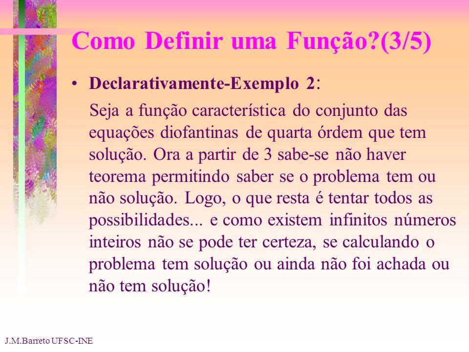 J.M.Barreto UFSC-INE Como Definir uma Função?(4/5) Por um algoritmo: Um programa de computador define a correspondência entre dados e resultados sempre que ele para conseguindo chegar a uma solução.