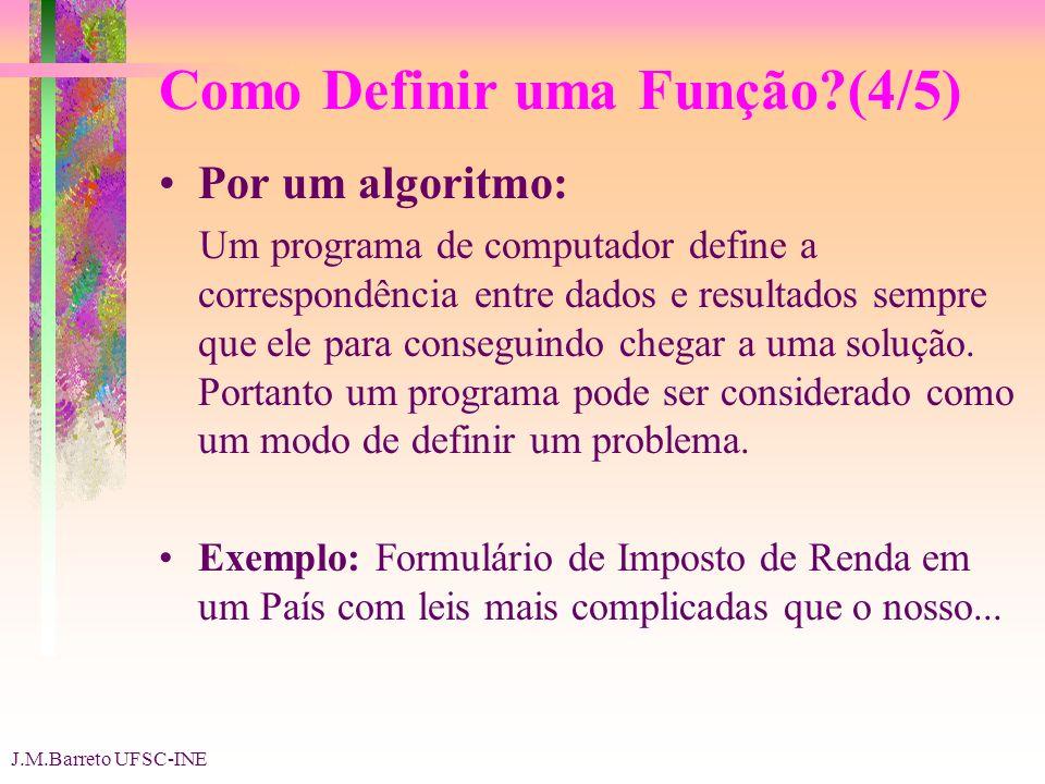 J.M.Barreto UFSC-INE Como Definir uma Função (4/5) Por um algoritmo: Um programa de computador define a correspondência entre dados e resultados sempre que ele para conseguindo chegar a uma solução.