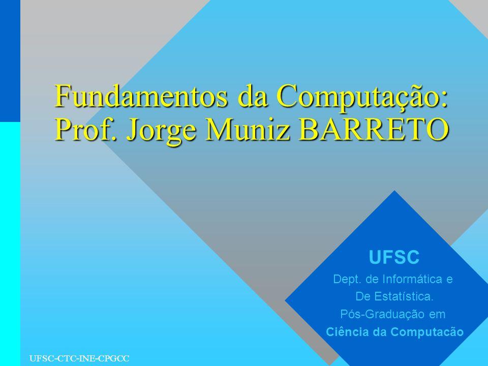 UFSC-CTC-INE-CPGCC Fundamentos da Computação: Prof. Jorge Muniz BARRETO UFSC Dept. de Informática e De Estatística. Pós-Graduação em Ciência da Comput