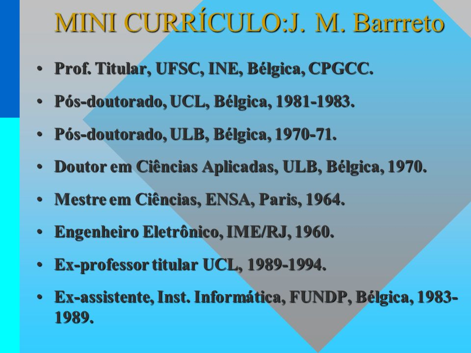 MINI CURRÍCULO:J. M. Barrreto Prof. Titular, UFSC, INE, Bélgica, CPGCC.Prof. Titular, UFSC, INE, Bélgica, CPGCC. Pós-doutorado, UCL, Bélgica, 1981-198