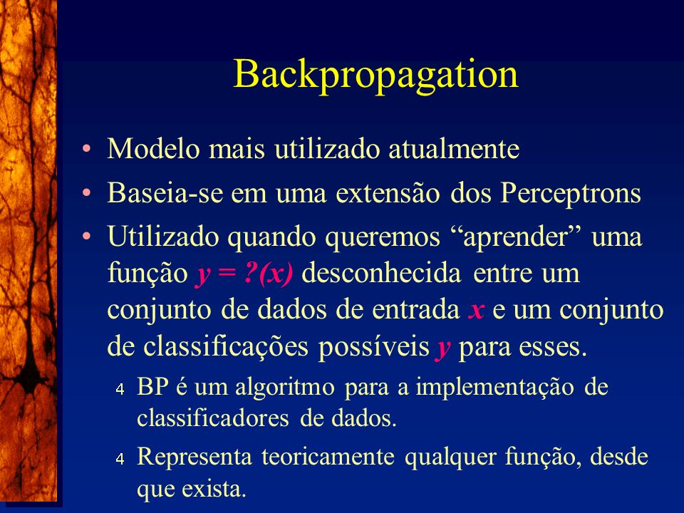 Backpropagation Modelo mais utilizado atualmente Baseia-se em uma extensão dos Perceptrons Utilizado quando queremos aprender uma função y = ?(x) desconhecida entre um conjunto de dados de entrada x e um conjunto de classificações possíveis y para esses.