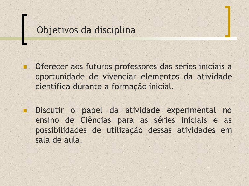 Oferecer aos futuros professores das séries iniciais a oportunidade de vivenciar elementos da atividade científica durante a formação inicial. Discuti