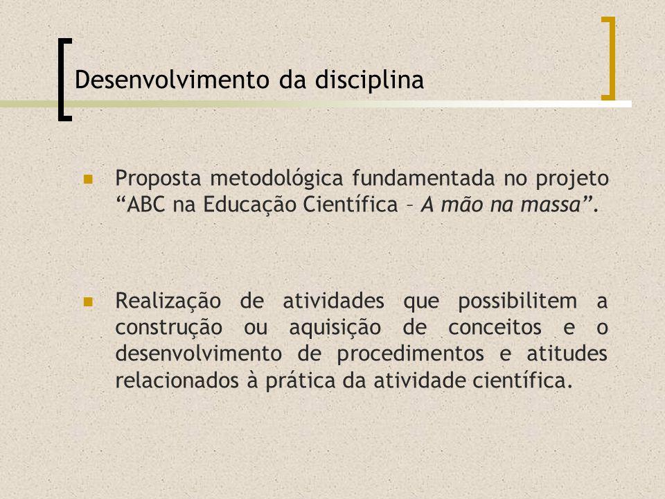 Desenvolvimento da disciplina Proposta metodológica fundamentada no projeto ABC na Educação Científica – A mão na massa. Realização de atividades que