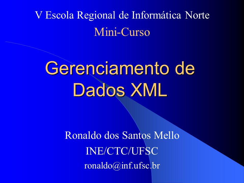 Gerenciamento de Dados XML Ronaldo dos Santos Mello INE/CTC/UFSC ronaldo@inf.ufsc.br V Escola Regional de Informática Norte Mini-Curso