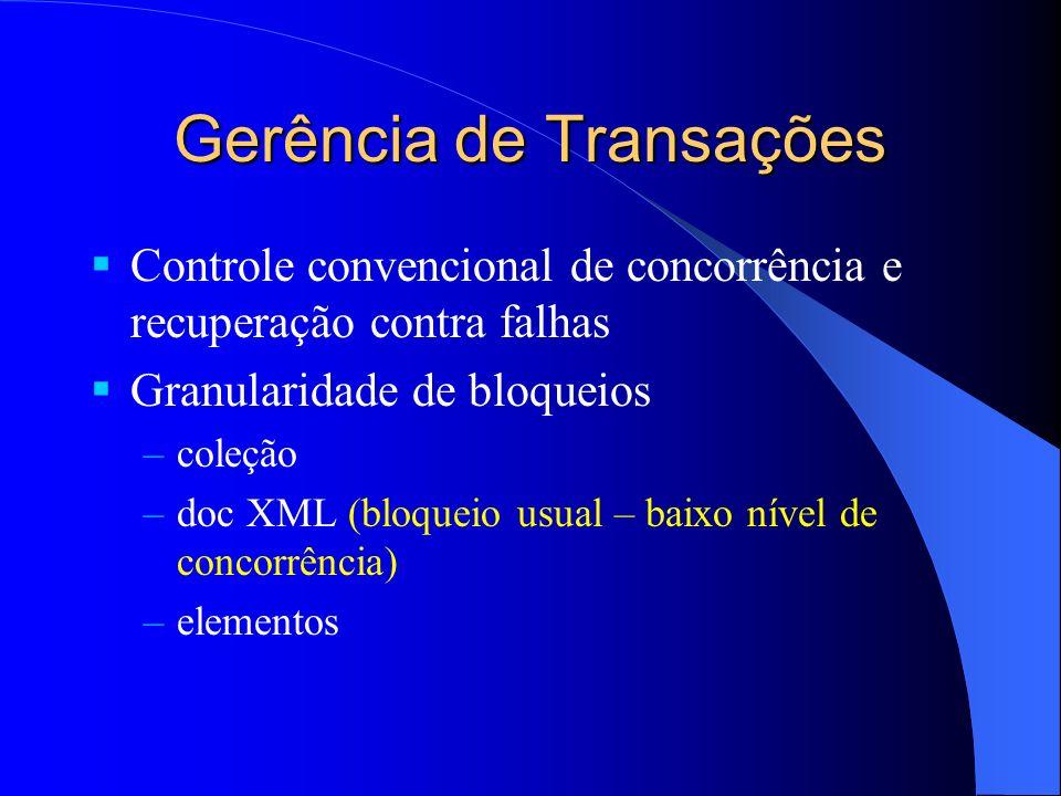 Gerência de Transações Controle convencional de concorrência e recuperação contra falhas Granularidade de bloqueios –coleção –doc XML (bloqueio usual – baixo nível de concorrência) –elementos
