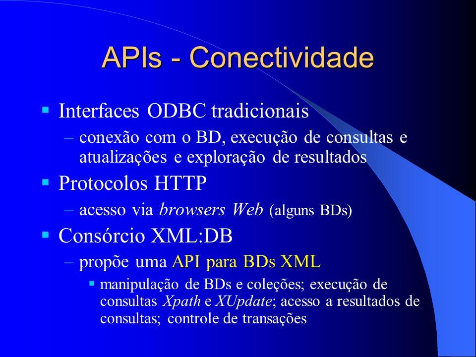 APIs - Conectividade Interfaces ODBC tradicionais –conexão com o BD, execução de consultas e atualizações e exploração de resultados Protocolos HTTP –acesso via browsers Web (alguns BDs) Consórcio XML:DB –propõe uma API para BDs XML manipulação de BDs e coleções; execução de consultas Xpath e XUpdate; acesso a resultados de consultas; controle de transações