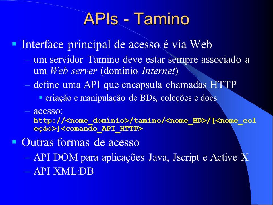 APIs - Tamino Interface principal de acesso é via Web –um servidor Tamino deve estar sempre associado a um Web server (domínio Internet) –define uma API que encapsula chamadas HTTP criação e manipulação de BDs, coleções e docs –acesso: http:// /tamino/ /[ ] Outras formas de acesso –API DOM para aplicações Java, Jscript e Active X –API XML:DB