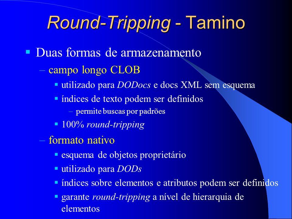 Round-Tripping - Tamino Duas formas de armazenamento –campo longo CLOB utilizado para DODocs e docs XML sem esquema índices de texto podem ser definidos –permite buscas por padrões 100% round-tripping –formato nativo esquema de objetos proprietário utilizado para DODs índices sobre elementos e atributos podem ser definidos garante round-tripping a nível de hierarquia de elementos
