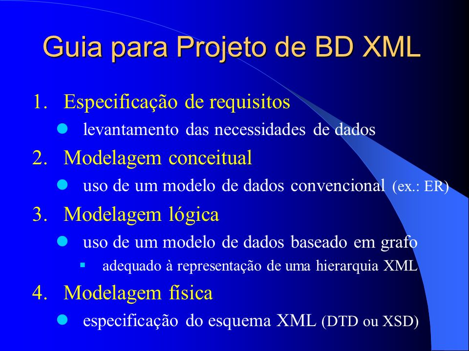 Guia para Projeto de BD XML 1.Especificação de requisitos levantamento das necessidades de dados 2.Modelagem conceitual uso de um modelo de dados convencional (ex.: ER) 3.Modelagem lógica uso de um modelo de dados baseado em grafo adequado à representação de uma hierarquia XML 4.Modelagem física especificação do esquema XML (DTD ou XSD)