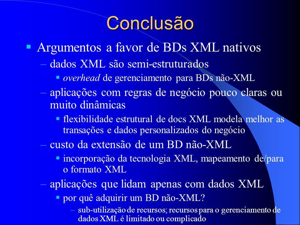 Conclusão Argumentos a favor de BDs XML nativos –dados XML são semi-estruturados overhead de gerenciamento para BDs não-XML –aplicações com regras de negócio pouco claras ou muito dinâmicas flexibilidade estrutural de docs XML modela melhor as transações e dados personalizados do negócio –custo da extensão de um BD não-XML incorporação da tecnologia XML, mapeamento de/para o formato XML –aplicações que lidam apenas com dados XML por quê adquirir um BD não-XML.