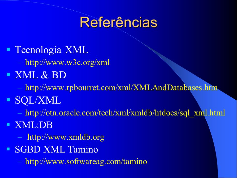 Referências Tecnologia XML –http://www.w3c.org/xml XML & BD –http://www.rpbourret.com/xml/XMLAndDatabases.htm SQL/XML –http://otn.oracle.com/tech/xml/xmldb/htdocs/sql_xml.html XML:DB – http://www.xmldb.org SGBD XML Tamino –http://www.softwareag.com/tamino