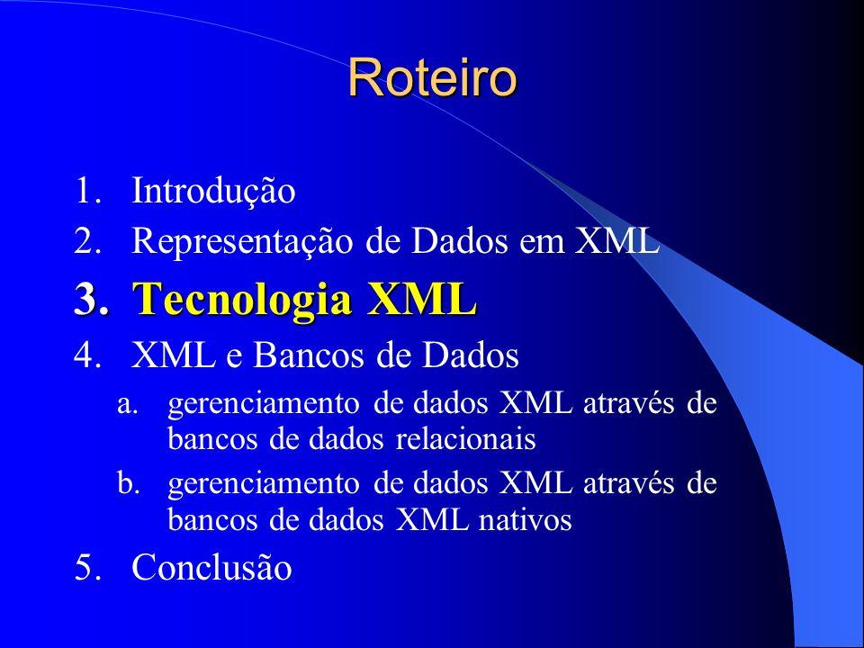 Roteiro 1.Introdução 2.Representação de Dados em XML 3.Tecnologia XML 4.XML e Bancos de Dados a.gerenciamento de dados XML através de bancos de dados relacionais b.gerenciamento de dados XML através de bancos de dados XML nativos 5.Conclusão