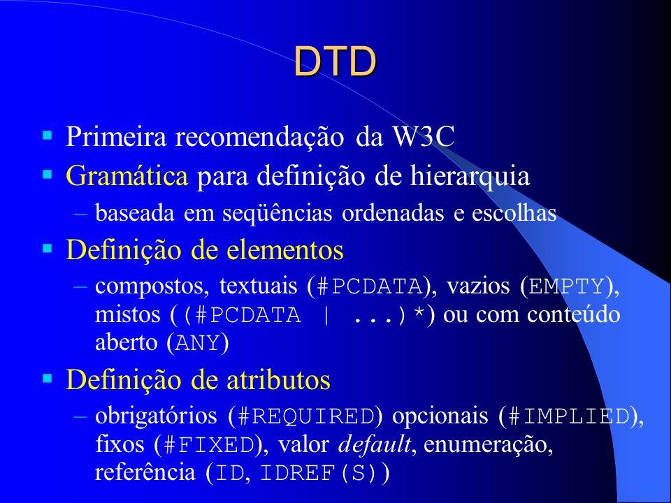 DTD Primeira recomendação da W3C Gramática para definição de hierarquia –baseada em seqüências ordenadas e escolhas Definição de elementos –compostos, textuais ( #PCDATA ), vazios ( EMPTY ), mistos ( (#PCDATA  ...)* ) ou com conteúdo aberto ( ANY ) Definição de atributos –obrigatórios ( #REQUIRED ) opcionais ( #IMPLIED ), fixos ( #FIXED ), valor default, enumeração, referência ( ID, IDREF(S) )