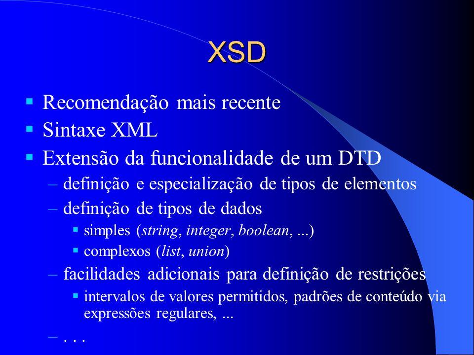 XSD Recomendação mais recente Sintaxe XML Extensão da funcionalidade de um DTD –definição e especialização de tipos de elementos –definição de tipos de dados simples (string, integer, boolean,...) complexos (list, union) –facilidades adicionais para definição de restrições intervalos de valores permitidos, padrões de conteúdo via expressões regulares,...