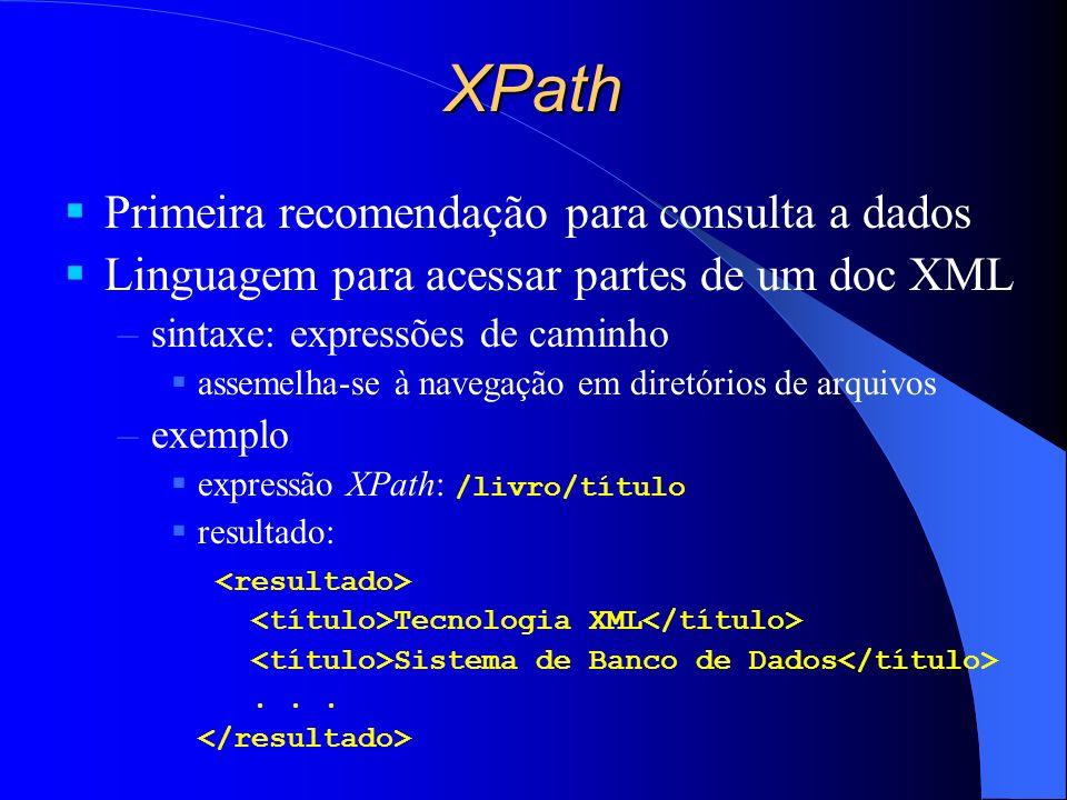 XPath Primeira recomendação para consulta a dados Linguagem para acessar partes de um doc XML –sintaxe: expressões de caminho assemelha-se à navegação em diretórios de arquivos –exemplo expressão XPath: /livro/título resultado: Tecnologia XML Sistema de Banco de Dados...