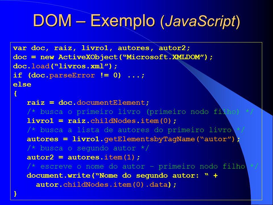 DOM – Exemplo (JavaScript) var doc, raiz, livro1, autores, autor2; doc = new ActiveXObject(Microsoft.XMLDOM); doc.load(livros.xml); if (doc.parseError != 0)...; else { raiz = doc.documentElement; /* busca o primeiro livro (primeiro nodo filho) */ livro1 = raiz.childNodes.item(0); /* busca a lista de autores do primeiro livro */ autores = livro1.getElementsbyTagName(autor); /* busca o segundo autor */ autor2 = autores.item(1); /* escreve o nome do autor – primeiro nodo filho */ document.write(Nome do segundo autor: + autor.childNodes.item(0).data); }