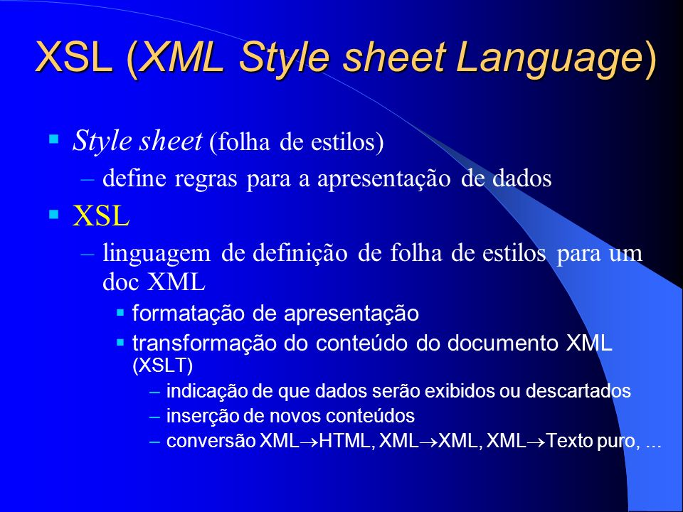 XSL (XML Style sheet Language) Style sheet (folha de estilos) –define regras para a apresentação de dados XSL –linguagem de definição de folha de estilos para um doc XML formatação de apresentação transformação do conteúdo do documento XML (XSLT) –indicação de que dados serão exibidos ou descartados –inserção de novos conteúdos –conversão XML HTML, XML XML, XML Texto puro,...