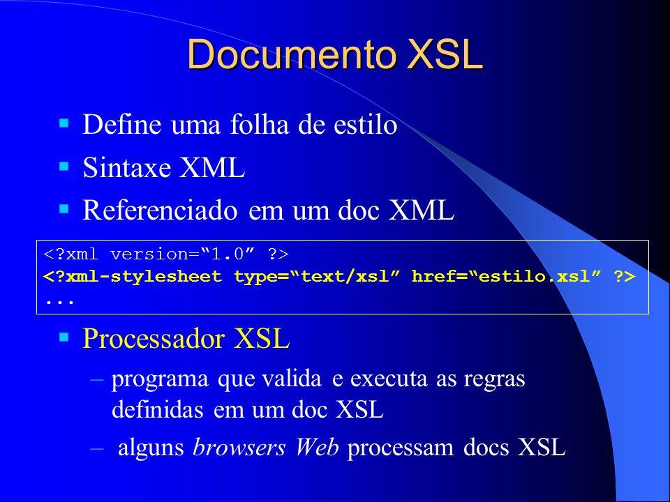Documento XSL Define uma folha de estilo Sintaxe XML Referenciado em um doc XML Processador XSL –programa que valida e executa as regras definidas em um doc XSL – alguns browsers Web processam docs XSL...