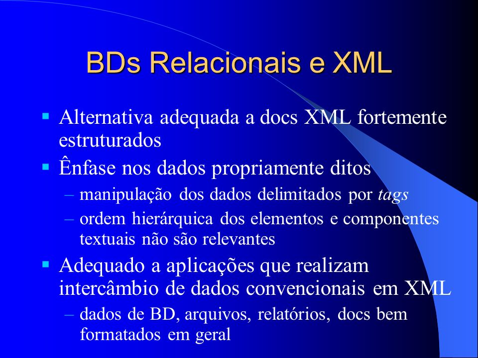 BDs Relacionais e XML Alternativa adequada a docs XML fortemente estruturados Ênfase nos dados propriamente ditos –manipulação dos dados delimitados por tags –ordem hierárquica dos elementos e componentes textuais não são relevantes Adequado a aplicações que realizam intercâmbio de dados convencionais em XML –dados de BD, arquivos, relatórios, docs bem formatados em geral