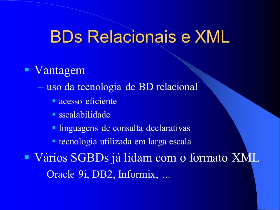 BDs Relacionais e XML Vantagem –uso da tecnologia de BD relacional acesso eficiente sscalabilidade linguagens de consulta declarativas tecnologia utilizada em larga escala Vários SGBDs já lidam com o formato XML –Oracle 9i, DB2, Informix,...