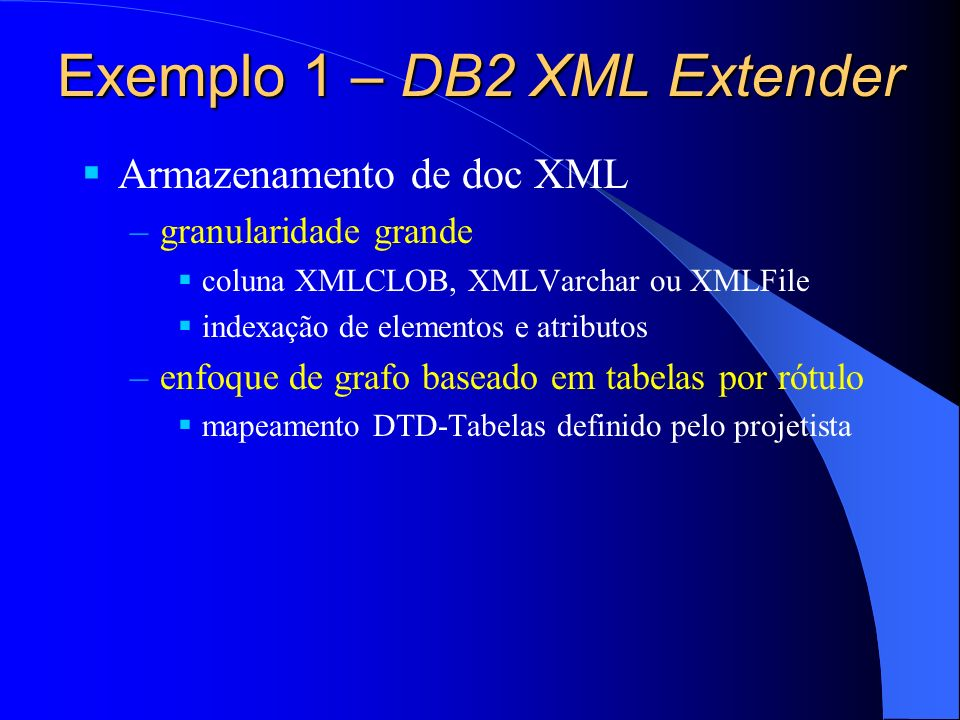 Exemplo 1 – DB2 XML Extender Armazenamento de doc XML –granularidade grande coluna XMLCLOB, XMLVarchar ou XMLFile indexação de elementos e atributos –enfoque de grafo baseado em tabelas por rótulo mapeamento DTD-Tabelas definido pelo projetista