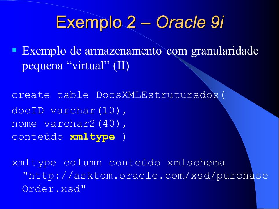 Exemplo 2 – Oracle 9i Exemplo de armazenamento com granularidade pequena virtual (II) create table DocsXMLEstruturados( docID varchar(10), nome varchar2(40), conteúdo xmltype ) xmltype column conteúdo xmlschema http://asktom.oracle.com/xsd/purchase Order.xsd